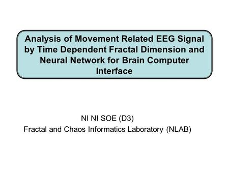 Analysis of Movement Related EEG Signal by Time Dependent Fractal Dimension and Neural Network for Brain Computer Interface NI NI SOE (D3) Fractal and.