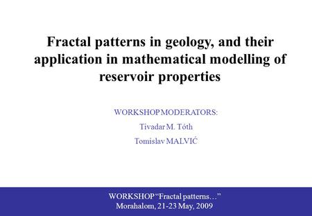 "WORKSHOP ""Fractal patterns…"" Morahalom, 21-23 May, 2009 Fractal patterns in geology, and their application in mathematical modelling of reservoir properties."
