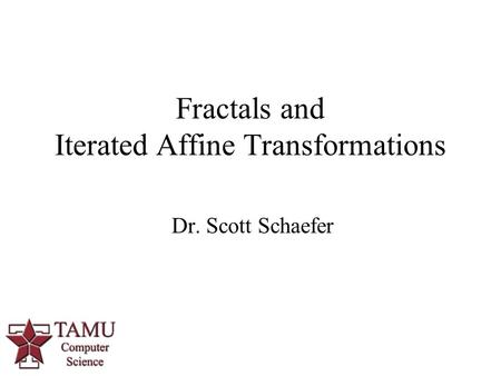 1 Dr. Scott Schaefer Fractals and Iterated Affine Transformations.