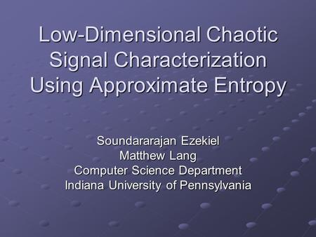 Low-Dimensional Chaotic Signal Characterization Using Approximate Entropy Soundararajan Ezekiel Matthew Lang Computer Science Department Indiana University.