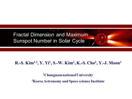 Fractal Dimension and Maximum Sunspot Number in Solar Cycle R.-S. Kim 1,2, Y. Yi 1, S.-W. Kim 2, K.-S. Cho 2, Y.-J. Moon 2 1 Chungnam national University.
