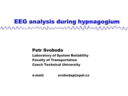 EEG analysis during hypnagogium Petr Svoboda Laboratory of System Reliability Faculty of Transportation Czech Technical University
