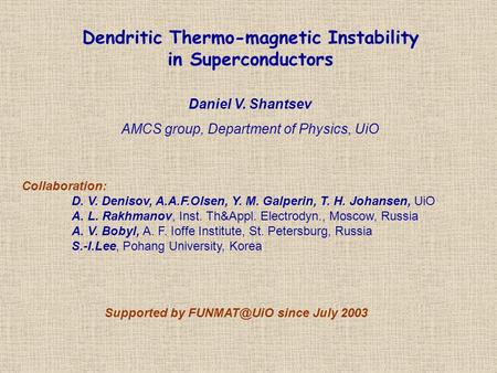 Dendritic Thermo-magnetic Instability in Superconductors Daniel V. Shantsev AMCS group, Department of Physics, UiO Collaboration: D. V. Denisov, A.A.F.Olsen,