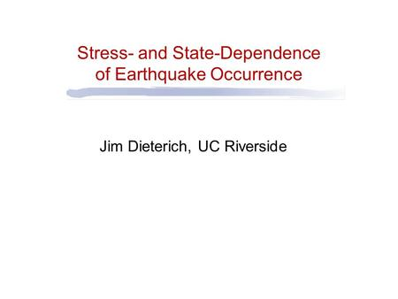 Stress- and State-Dependence of Earthquake Occurrence Jim Dieterich, UC Riverside.