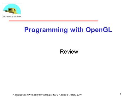 1 Angel: Interactive Computer Graphics 5E © Addison-Wesley 2009 Programming with OpenGL Review.
