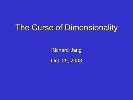 The Curse of Dimensionality Richard Jang Oct. 29, 2003.