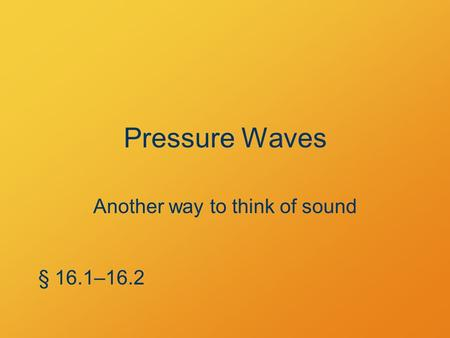 Pressure Waves Another way to think of sound § 16.1–16.2.