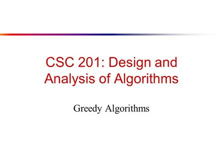 CSC 201: Design and Analysis of Algorithms Greedy Algorithms.