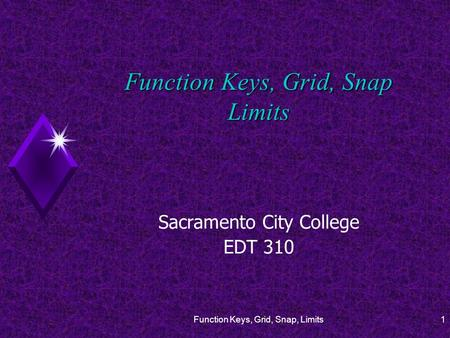 Function Keys, Grid, Snap, Limits1 Function Keys, Grid, Snap Limits Sacramento City College EDT 310.