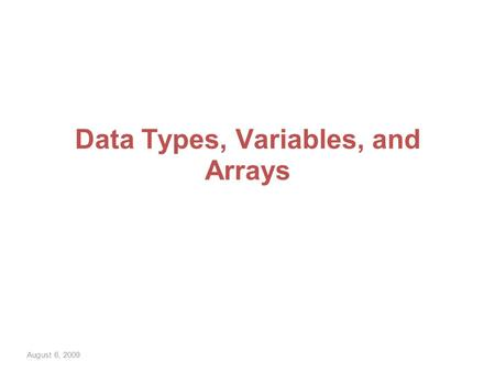 August 6, 2009 Data Types, Variables, and Arrays.