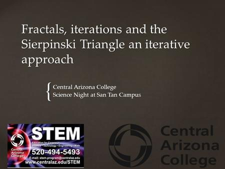 { Fractals, iterations and the Sierpinski Triangle an iterative approach Central Arizona College Science Night at San Tan Campus.