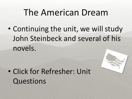 The American Dream Continuing the unit, we will study John Steinbeck and several of his novels. Click for Refresher: Unit Questions 1.