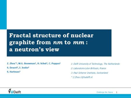 1 Challenge the future Fractal structure of nuclear graphite from nm to mm : a neutron's view Z. Zhou *1, W.G. Bouwman 1, H. Schut 1, C. Pappas 1 S. Desert.
