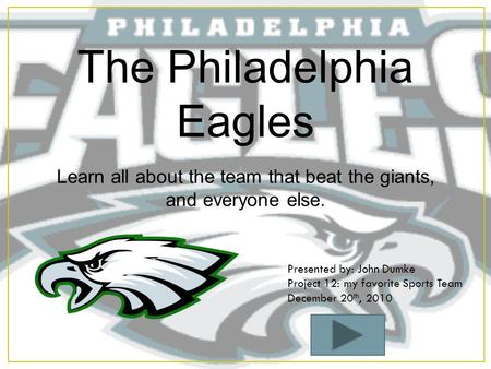 The Philadelphia Eagles Learn all about the team that beat the giants, and everyone else. Presented by: John Dumke Project 12: my favorite Sports Team.