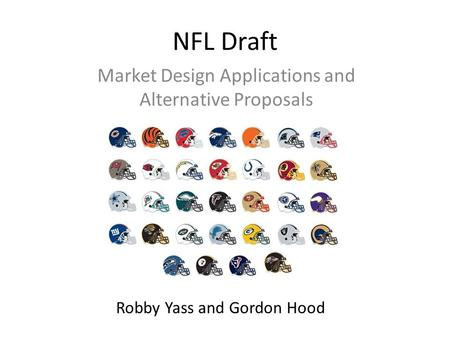 NFL Draft Market Design Applications and Alternative Proposals Robby Yass and Gordon Hood.