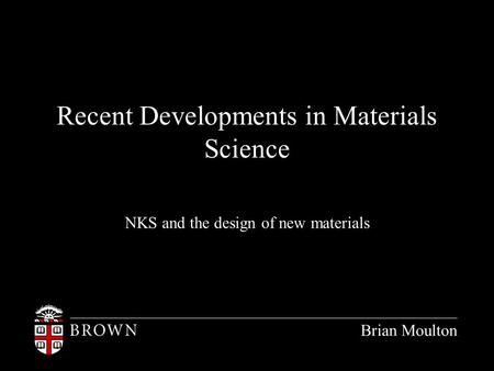 Recent Developments in Materials Science NKS and the design of new materials Brian Moulton.