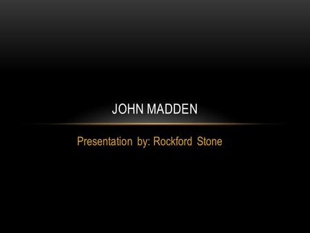 Presentation by: Rockford Stone JOHN MADDEN. Early Life Born in Austin, Minnesota on April 10, 1936 Grew up in Daly City, California Played High School.