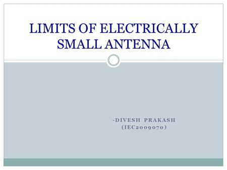 -DIVESH PRAKASH (IEC2009070) LIMITS OF ELECTRICALLY SMALL ANTENNA.