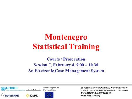 Montenegro Statistical Training Courts / Prosecution Session 7, February 4, 9.00 – 10.30 An Electronic Case Management System With funding from the European.