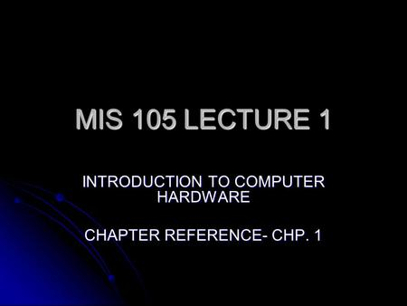 MIS 105 LECTURE 1 INTRODUCTION TO COMPUTER HARDWARE CHAPTER REFERENCE- CHP. 1.