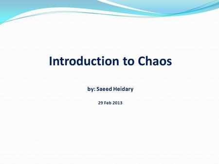 Introduction to Chaos by: Saeed Heidary 29 Feb 2013.