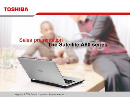 Copyright © 2004 Toshiba Corporation. All rights reserved. Sales presentation The Satellite A80 series.