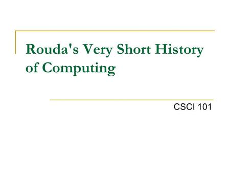 Rouda's Very Short History of Computing CSCI 101.