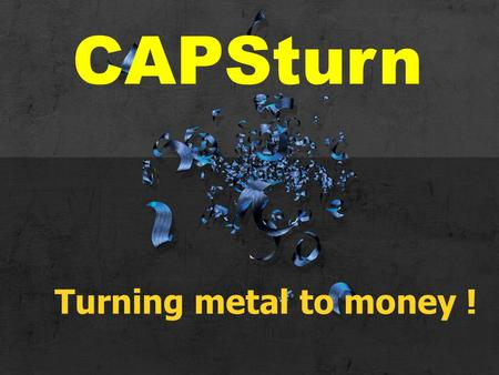 Turning metal to money ! CAPSturn. Direct benefits to you.