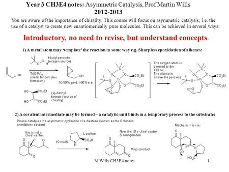 1 Year 3 CH3E4 notes: Asymmetric Catalysis, Prof Martin Wills 2012-2013 You are aware of the importance of chirality. This course will focus on asymmetric.