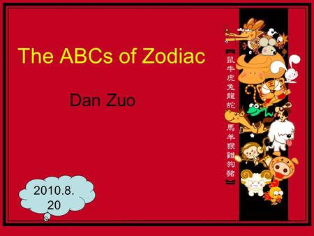 The ABCs of Zodiac Dan Zuo 2010.8. 20. intro  Animals also says China is mutually, east Asia and some national used to represent the birth and people.
