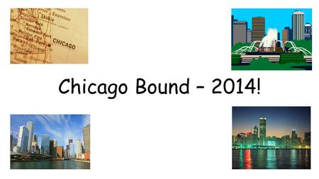 Chicago Bound – 2014!. Estimated Costs: Students: $439.00 Adults: $459.00 ***Please Note: These are subject to change based on number of students attending.