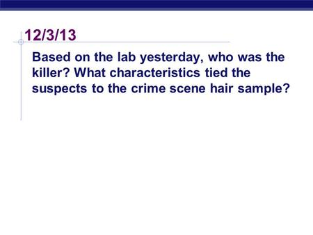 12/3/13 Based on the lab yesterday, who was the killer? What characteristics tied the suspects to the crime scene hair sample?