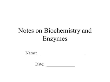 Notes on Biochemistry and Enzymes Name: _____________________ Date: _____________.