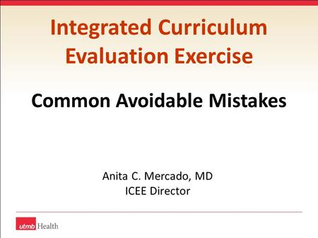 Integrated Curriculum Evaluation Exercise Common Avoidable Mistakes Anita C. Mercado, MD ICEE Director.