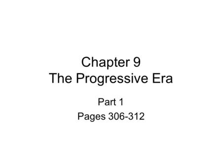 Chapter 9 The Progressive Era Part 1 Pages 306-312.
