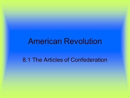 American Revolution 8.1 The Articles of Confederation.