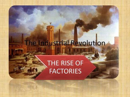 The Industrial Revolution THE RISE OF FACTORIES. Cottage Industry Before the industrial revolution there were no such thing as factories, instead people.