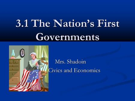 3.1 The Nation's First Governments Mrs. Shadoin Mrs. Shadoin Civics and Economics.