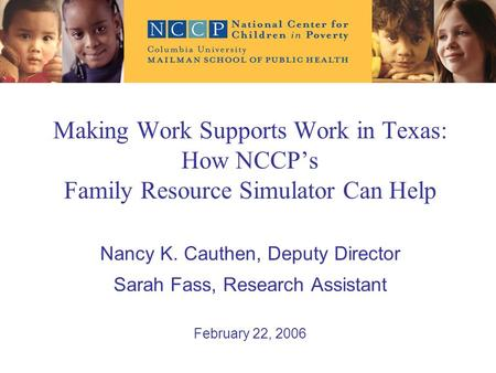Making Work Supports Work in Texas: How NCCP's Family Resource Simulator Can Help Nancy K. Cauthen, Deputy Director Sarah Fass, Research Assistant February.