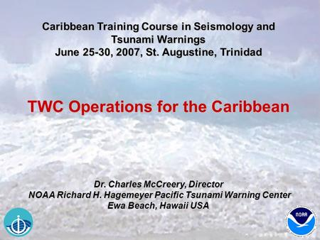 Caribbean Training Course in Seismology and Tsunami Warnings June 25-30, 2007, St. Augustine, Trinidad TWC Operations for the Caribbean Dr. Charles McCreery,