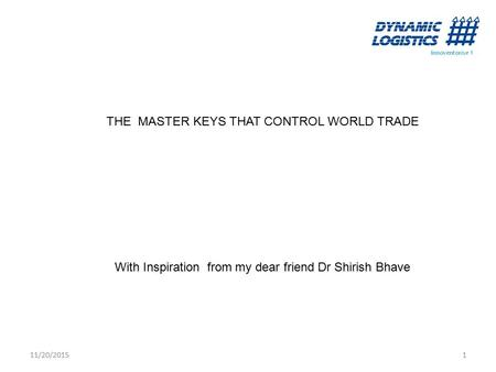 11/20/20151 THE MASTER KEYS THAT CONTROL WORLD TRADE With Inspiration from my dear friend Dr Shirish Bhave.