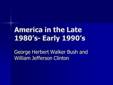 America in the Late 1980's- Early 1990's George Herbert Walker Bush and William Jefferson Clinton.