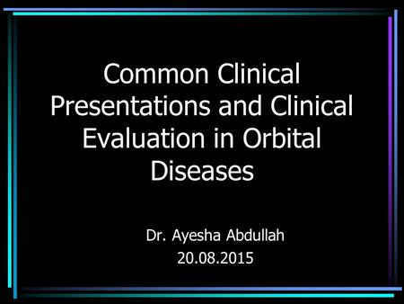 Common Clinical Presentations and Clinical Evaluation in Orbital Diseases Dr. Ayesha Abdullah 20.08.2015.