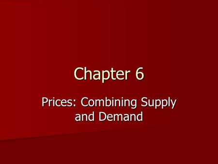 Chapter 6 Prices: Combining Supply and Demand Combining Supply and Demand Buyers and sellers have to meet at a certain point Buyers and sellers have.