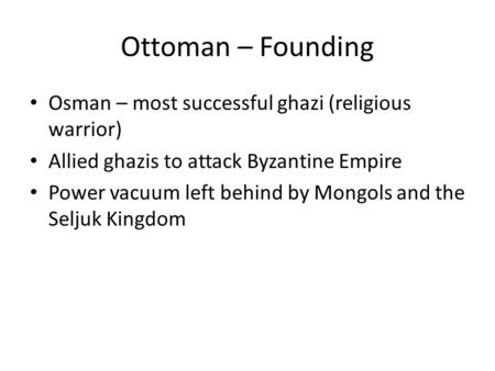 Ottoman – Founding Osman – most successful ghazi (religious warrior) Allied ghazis to attack Byzantine Empire Power vacuum left behind by Mongols and the.