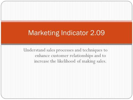 Understand sales processes and techniques to enhance customer relationships and to increase the likelihood of making sales. Marketing Indicator 2.09.