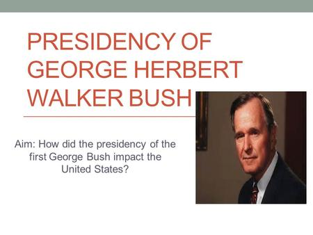 PRESIDENCY OF GEORGE HERBERT WALKER BUSH Aim: How did the presidency of the first George Bush impact the United States?