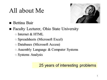 1 All about Me n Bettina Bair n Faculty Lecturer, Ohio State University u Internet & HTML u Spreadsheets (Microsoft Excel) u Databases (Microsoft Access)
