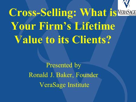 Cross-Selling: What is Your Firm's Lifetime Value to its Clients? Presented by Ronald J. Baker, Founder VeraSage Institute.