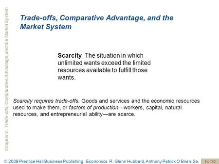 Chapter 2: Trade-offs, Comparative Advantage, and the Market System 1 of 30 © 2008 Prentice Hall Business Publishing Economics R. Glenn Hubbard, Anthony.